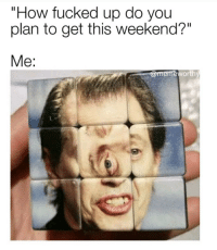 "Fucked Up: ""How fucked up do you  plan to get this weekend?""  memeworthý"