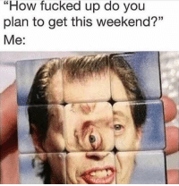 "Memes, How, and Weekend: ""How fucked up do you  plan to get this weekend?""  Me:  G0 <p>Yeeeeeeet via /r/memes <a href=""https://ift.tt/2zY26M3"">https://ift.tt/2zY26M3</a></p>"
