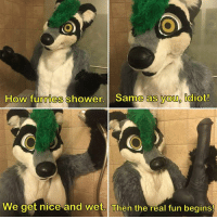 furries: How furries shower. Same as youp idiot!  We get nice and wet. Then the real fun begins!