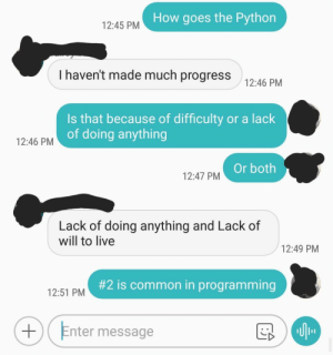 Common, Live, and Programming: How goes the Python  12:45 PM  I haven't made much progress  12:46 PM  Is that because of difficulty or a lack  of doing anything  12:46 PM  Or both  12:47 PM  Lack of doing anything and Lack of  will to live  12:49 PM  #2 is common in programming  12:51 PM  Enter message I had this Conversation with a Friend (whos learning Python at the moment)