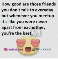 Tag those friends 😍: How good are those friends  you don't talk to everyday  but whenever you meetup  it's like you were never  apart from eachother,  you're the best.  Hu KK  OIbhukkad insta fb Bhukkad Tag those friends 😍