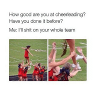 How, Team, and Me Illness: How good are you at cheerleading?  Have you done it before?  Me: I'll shit on your whole team me