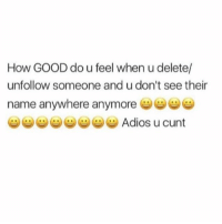 Buhbye 😁 Follow @thesassbible @thesassbible @thesassbible @thesassbible: How GOOD do u feel when u delete/  unfollow someone and u don't see their  name anywhere anymore  Adios u cunt Buhbye 😁 Follow @thesassbible @thesassbible @thesassbible @thesassbible