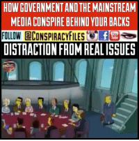 Facebook, Illuminati, and Memes: HOW GOVERNMENTAND THE MAINSTREAM  MEDIA CONSPIRE BEHIND YOUR BACKS  FOLLOW @CONSPIRACYFILES: fE セ  DISTRACTION FROM REALISSUES Double tap and tag a friend! CHECK US OUT ON FACEBOOK! (Link in bio) SUBSCRIBE ON YOUTUBE! @conspiracyfiles YouTube How government and the mainstream media conspire behind your backs! Distraction from real issues! @thesimpsonsfox (Comment your thoughts below👇🏼) ConspiracyFiles ConspiracyFiles2 TheSimpsons DistractionFromRealIssues 911WasAnInsideJob SatanicIndustry PredictiveProgramming Ebola TruthInPlainSight QuestionEverything Elite MainstreamMedia CorruptGovernment FreeMasons WakeUpSheeple Sheeple CorporationSlayer Rothschild UncleSam UncleScam Illuminati Killuminati NewWorldOrder Conspiracy ConspiracyTheory ConspiracyFact ConspiracyTheories ConspiracyFiles Follow back up page! @conspiracyfiles2 Follow @uniformedthugs Follow @celebrityfactual