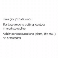 Work, Girl Memes, and How: How groupchats work:  Banter/someone getting roasted:  immediate replies  Ask important questions (plans, lifts etc..):  no one replies Accurate