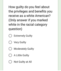 White Guilt: How guilty do you feel about  the privileges and benefits you  receive as a white American?  (Only answer if you marked  white in the racial category  question)  O Extremely Guilty  O Very Guilty  O Moderately Guilty  O A Little Guilty  O Not Guilty at All