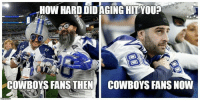 Cowboys Fans: HOW HARD DIDAGING HITYOU?  COWBOYS FANS THEN  COWBOYS FANS NOW