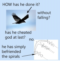 God, How, and Done: HOW has he done it?  without  falling?  has he cheated  god at last?  no  he has simply  befriended  the spirals