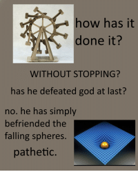 God, How, and Done: how has it  done it?  WITHOUT STOPPING?  has he defeated god at last?  no. he has simply  befriended the  falling spheres.  pathetic.