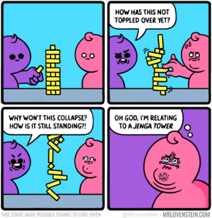 Dank, God, and Memes: HOW HAS THIS NOT  TOPPLED OVER YET?  WHY WON'T THIS COLLAPSE?  HOW IS IT STILL STANDING?!  OH GOD, I'M RELATING  TO A JENGA TOWER O  frr  THIS COMIC MADE POSSIBLE THANKS TO CARL OWEN  @MrLovenstein MRLOVENSTEIN.COM meirl by Neonocker FOLLOW HERE 4 MORE MEMES.