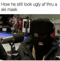 Memes, Ugly AF, and Mask: How he still look ugly af thru a  ski mask  THEE 🤦🏽‍♂️🤦🏽‍♂️🤦🏽‍♂️