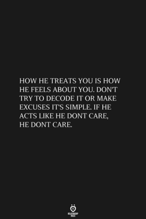 How, Simple, and Make: HOW HE TREATS YOU IS HOW  HE FEELS ABOUT YOU. DON'T  TRY TO DECODE IT OR MAKE  EXCUSES IT'S SIMPLE. IF HE  ACTS LIKE HE DONT CARE,  HE DONT CARE.