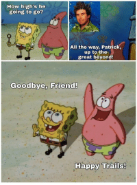 Family, Friends, and Memes: How high's he  going to go?  All the way, Patrick,  up to the  great beyond  Goodbye, Friend!  Ha positive-memes:  My heart and condolences go out to Stephen Hillenburg, who passed Monday at age 57 due to ALS complications, and his family and friends. May he rest in peace.