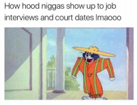 Funny, Hood, and How: How hood niggas show up to job  interviews and court dates Imaooo Tag this person 😂👇🏼