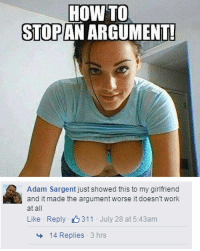 adam: How HOW TO  STOP  ARGUMENT!  Adam Sargent just showed this to my girlfriend  and it made the argument worse it doesntwork  at all  Like Reply 311 July 28 at 5:43am  14 Replies  3 hrs