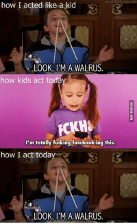 walruse: how I acted like a kid  LOOK, I'M A WALRUS.  how kids act today  I'm totally fucking facebook ing this.  how I act today  LOOK, I'M A WALRUS