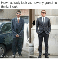 Grandma, James Bond, and Memes: How I actually look vs. how my grandma  thinks I look  Get in the car Mr. Bond See More The names Bond, James Bond 🤵