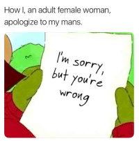 Memes, 🤖, and How: How I, an adult female woman,  apologize to my mans.  Im sorr  but you're  Wron Hahahahahah me