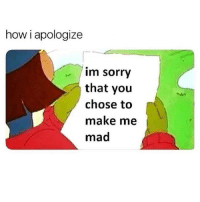 Memes, Sorry, and Mad: how i apologize  im sorry  that you  chose to  make me  mad Sorry 😂