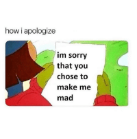 Memes, Sorry, and Mad: how i apologize  im sorry  that you  chose to  make me  mad I'm sorry that you're a twat. Follow @thepettybitch @thepettybitch @thepettybitch @thepettybitch