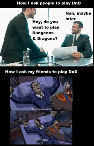 D&D Memes at around 7am on a Friday: How I ask people to play DnD  Nah, maybe  later  Hey, do you  want to play  Dungeons  & Dragons?  How I ask my friends to play DnD  Read, nigga, read!  [YELLING]  No D&D Memes at around 7am on a Friday