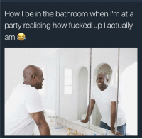 Life, Party, and How: How I be in the bathroom when I'm at a  party realising how fucked up l actually  am Because youre the life of the party anyways