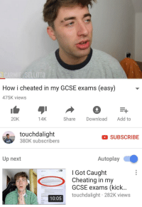 """Cheating, Dank, and Meme: How i cheated in my GCSE exams (easy) -  475K views  20K  14K  Share Download Add to  touchdalight  380K subscribers  SUBSCRIBE  Up next  Autoplay  _  I Got Caught  Cheating in my  GCSE exams (kick...  touchdalight 282K views  10:05 <p>Well this didn't end to well :( via /r/dank_meme <a href=""""https://ift.tt/2sYXxv2"""">https://ift.tt/2sYXxv2</a></p>"""