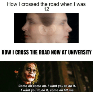 Cross The: How I crossed the road when I was  12  HOW I CROSS THE ROAD NOW AT UNIVERSITY  Come on come on, I want you to do it,  Iwant you to do it, come on hit me