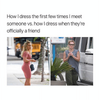 Ass, Dat Ass, and Lmao: How I dress the first few times l meet  someone vs. how I dress when they're  officially a friend lmao dat ass tho