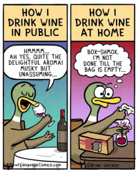 Because: Children (20% off sale! FowlLanguageStore.com): HOW I  DRINK WINE DRINK WINE  IN PUBLIC AT HOME  HOW  AH YES, QUITE THE  DELIGHTFUL AROMA!  MUSKY BUT  UNASSUMING..  BOX-SHMOX  I'M NOT  DONE TILL THE  BAG IS EMPTY.  wLanguage Comics.com  ©Brian Gordon Because: Children (20% off sale! FowlLanguageStore.com)