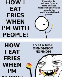 😁😂😭: HOW I  EAT  FRIES  WHEN  I'M WITH  PEOPLE:  HOW  I EAT  FRIES  WHEN  I'M  I'm going to  eat one fry at a  time because  that's what civilized  people do  and I'm a civilized  person.  15 at a time  OMNOMNOM  NOMNOM 😁😂😭