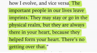 "Evolve, Heart, and Physical: how I evolve, and vice versa. The  important people in our lives leave  imprints. They may stay or go in the  physical realm, but they are always  there in your heart, because they  helped form your heart. There's no  getting over that.""  12"