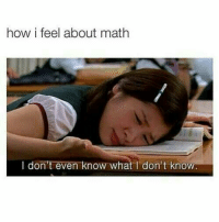 me since birth: how i feel about math  I don't even know what I don't know me since birth