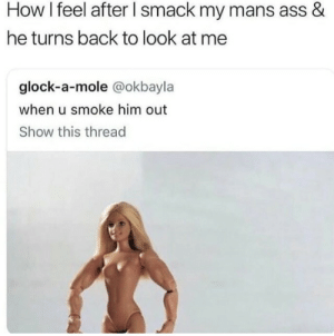 Ass, Mole, and Back: How I feel after l smack my mans ass &  he turns back to look at me  glock-a-mole @okbayla  when u smoke him out  Show this thread