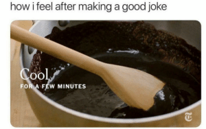 Good, MeIRL, and How: how i feel after making a good joke  0O  FOR A FEW MINUTES meirl