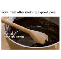 Good, How, and Making A: how i feel after making a good joke  FOR A FEW MINUTES