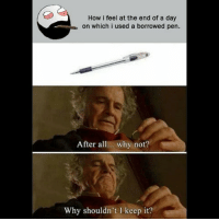 Be Like, Meme, and Memes: How i feel at the end of a day  on which i used a borrowed pen  After all... why not?  Why shouldn't I keep it? Twitter: BLB247 Snapchat : BELIKEBRO.COM belikebro sarcasm meme Follow @be.like.bro
