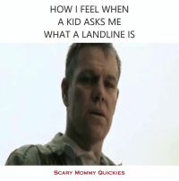 Dank, 🤖, and Quickie: HOW I FEEL WHEN  A KID ASKS ME  WHAT A LANDLINE IS  SCARY MOMMY QUICKIES Seriously.