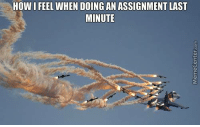 HOW I FEEL WHEN DOING AN ASSIGNMENT LAST  MINUTE How many times have you done this before?