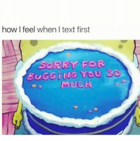 Memes, Netflix, and Sorry: how I feel when I text first  SORRY FOR  BUGGiNG YOU S9.  MUCH there's nothing good on netflix