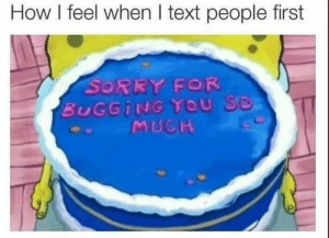 Sorry, Text, and How: How I feel when I text people first  SORRY FOR  BUGGİNG YOU S.  MUCH