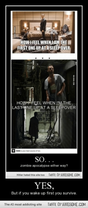 Indeed.http://omg-humor.tumblr.com: HOW-I FEEL WHEN,IAM THE  FIRST ONE UP AT A SLEEP OVER  HOW FEEL WHEN I'M THE  LASTONE UP AT A SLEEPOVER  ONTDE  SPEN  9 9GAG is your best souron of tun.  SO...  zombie apocalypse either way?  TASTE OFAWESOME.COM  Hitler hated this site to0  YES,  But if you wake up first you survive.  TASTE OF AWESOME.COM  The #2 most addicting site  VIA SGAG.COM  helioeel/GAG Indeed.http://omg-humor.tumblr.com