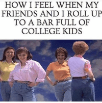 College, Friends, and Hello: HOW I FEEL WHEN MY  FRIENDS AND I ROLL UP  TO A BAR FULL OF  COLLEGE KIDS Hello fellow youths