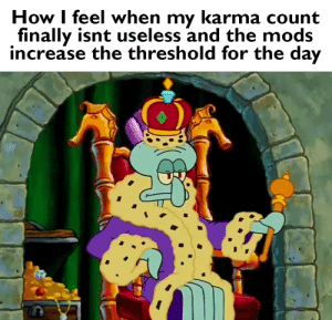 Karma, Dank Memes, and How: How I feel when my karma count  finally isnt useless and the mods  increase the threshold for the day its not useless PogU