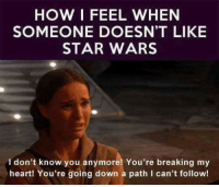 Memes, Star Wars, and Heart: HOW I FEEL WHEN  SOMEONE DOESN'T LIKE  STAR WARS  I don't know you anymore! You're breaking my  heart! You're going down a path I can't follow!