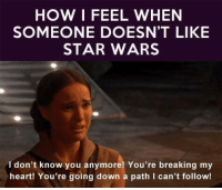 Star Wars, Break, and Heart: HOW I FEEL WHEN  SOMEONE DOESN'T LIKE  STAR WARS  I don't know you anymore! You're breaking my  heart! You're going down a path I can't follow!