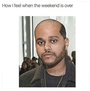 weekend is over: How I feel when the weekend is over