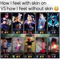 Accurate 🙄🙄 ... tag ur friends - follow me @mystical.ashe for more ❤: How I feel with skin on  VS how I feel without skin  Pop Star Anni  DJ Sona  Officer Vi  Battle Bunny Riven  Glory Lamothe  Miss Tasha  Hoteshi  Tasha  Powder Monkeyc  Gragas  Lee sin  Katarina  Annie  Draven  gsuwABE  PAP Abarnie009  Mr Suwabengs Accurate 🙄🙄 ... tag ur friends - follow me @mystical.ashe for more ❤