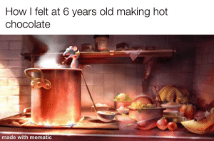 Ratatullie: How I felt at 6 years old making hot  chocolate  made with mematic Ratatullie