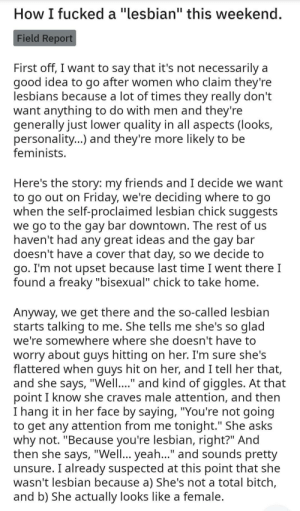 """This guy definitely, *definitely* did totally fuck a lesbian (found on another sub): How I fucked a """"lesbian"""" this weekend.  Field Report  First off, I want to say that it's not necessarily a  good idea to go after women who claim they're  lesbians because a lot of times they really don't  want anything to do with men and they're  generally just lower quality in all aspects (looks,  personality...) and they're more likely to be  feminists.  Here's the story: my friends and I decide we want  to go out on Friday, we're deciding where to go  when the self-proclaimed lesbian chick suggests  we go to the gay bar downtown. The rest of us  haven't had any great ideas and the gay bar  doesn't have a cover that day, so we decide to  go. I'm not upset because last time I went there I  found a freaky """"bisexual"""" chick to take home.  Anyway, we get there and the so-called lesbian  starts talking to me. She tells me she's so glad  we're somewhere where she doesn't have to  worry about guys hitting on her. I'm sure she's  flattered when guys hit on her, and I tell her that,  and she says, """"Well..."""" and kind of giggles. At that  point I know she craves male attention, and then  I hang it in her face by saying, """"You're not going  to get any attention from me tonight."""" She asks  why not. """"Because you're lesbian, right?"""" And  then she says, """"Well... yeah.."""" and sounds pretty  unsure. I already suspected at this point that she  wasn't lesbian because a) She's not a total bitch,  and b) She actually looks like a female. This guy definitely, *definitely* did totally fuck a lesbian (found on another sub)"""